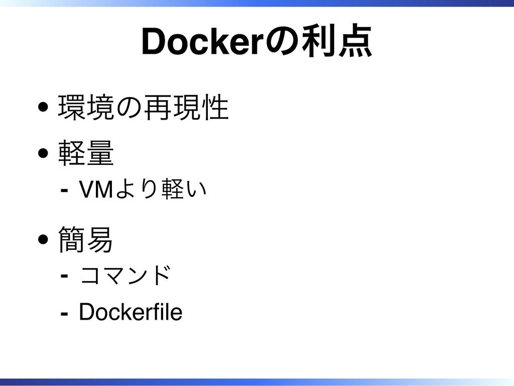 Dockerの利点 環境の再現性 軽量 VMより軽い ‐ 簡易 コマンド ‐ Dockerfl...
