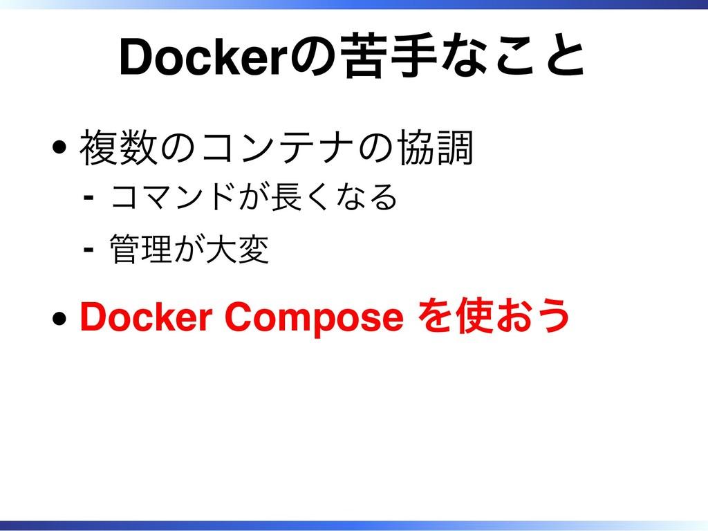 Dockerの苦手なこと 複数のコンテナの協調 コマンドが長くなる ‐ 管理が大変 ‐ Doc...