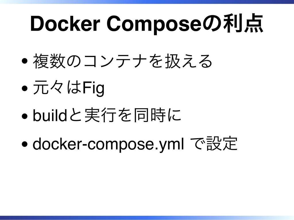 Docker Composeの利点 複数のコンテナを扱える 元々はFig buildと実行を同...