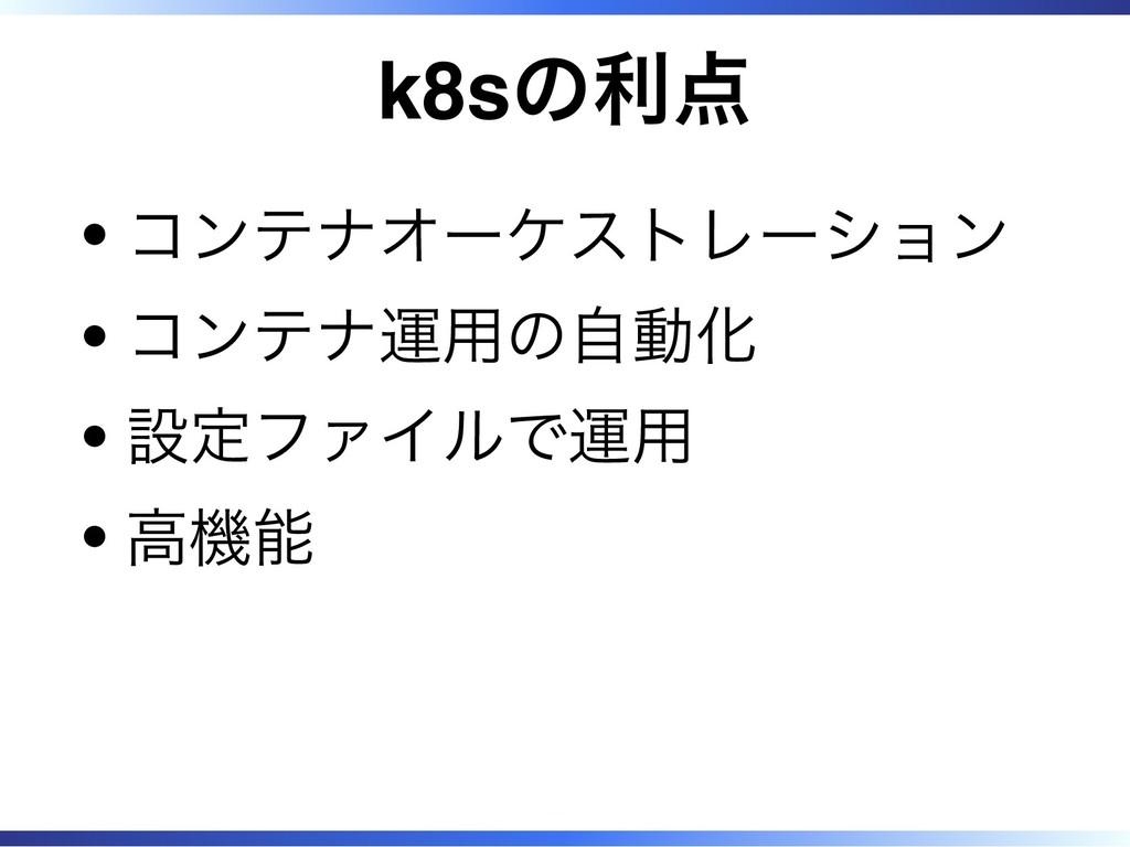 k8sの利点 コンテナオーケストレーション コンテナ運用の自動化 設定ファイルで運用 高機能