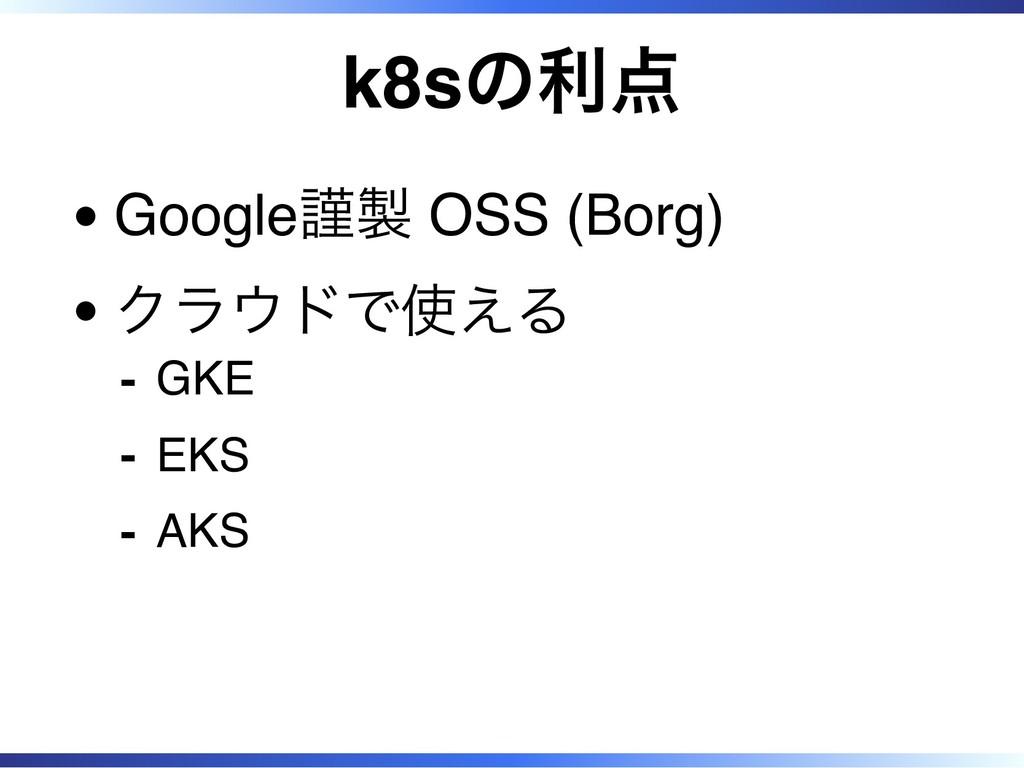 k8sの利点 Google謹製 OSS (Borg) クラウドで使える GKE ‐ EKS ‐...