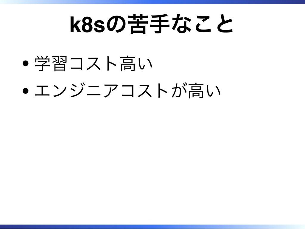 k8sの苦手なこと 学習コスト高い エンジニアコストが高い