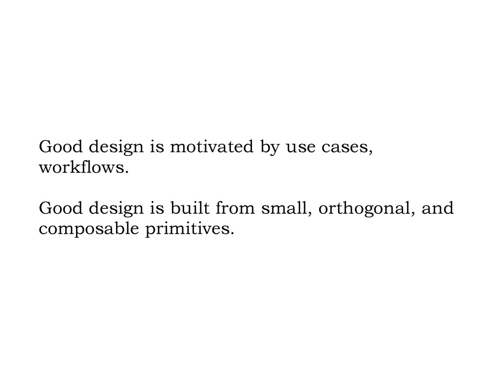 Good design is motivated by use cases, workflow...