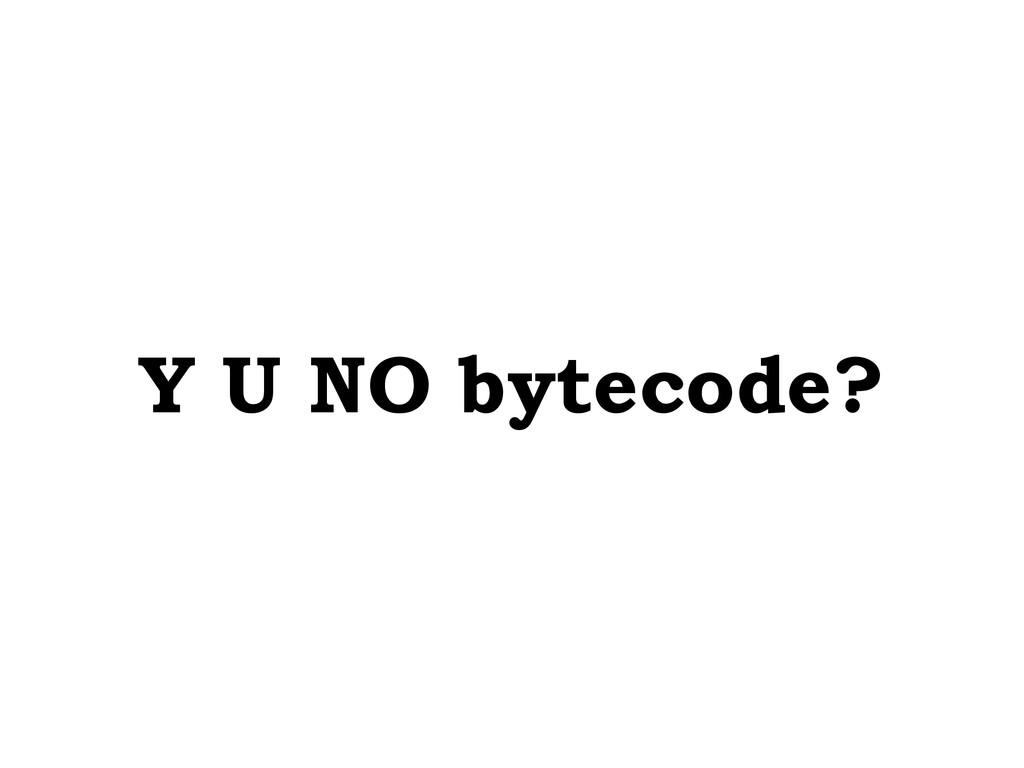 Y U NO bytecode?