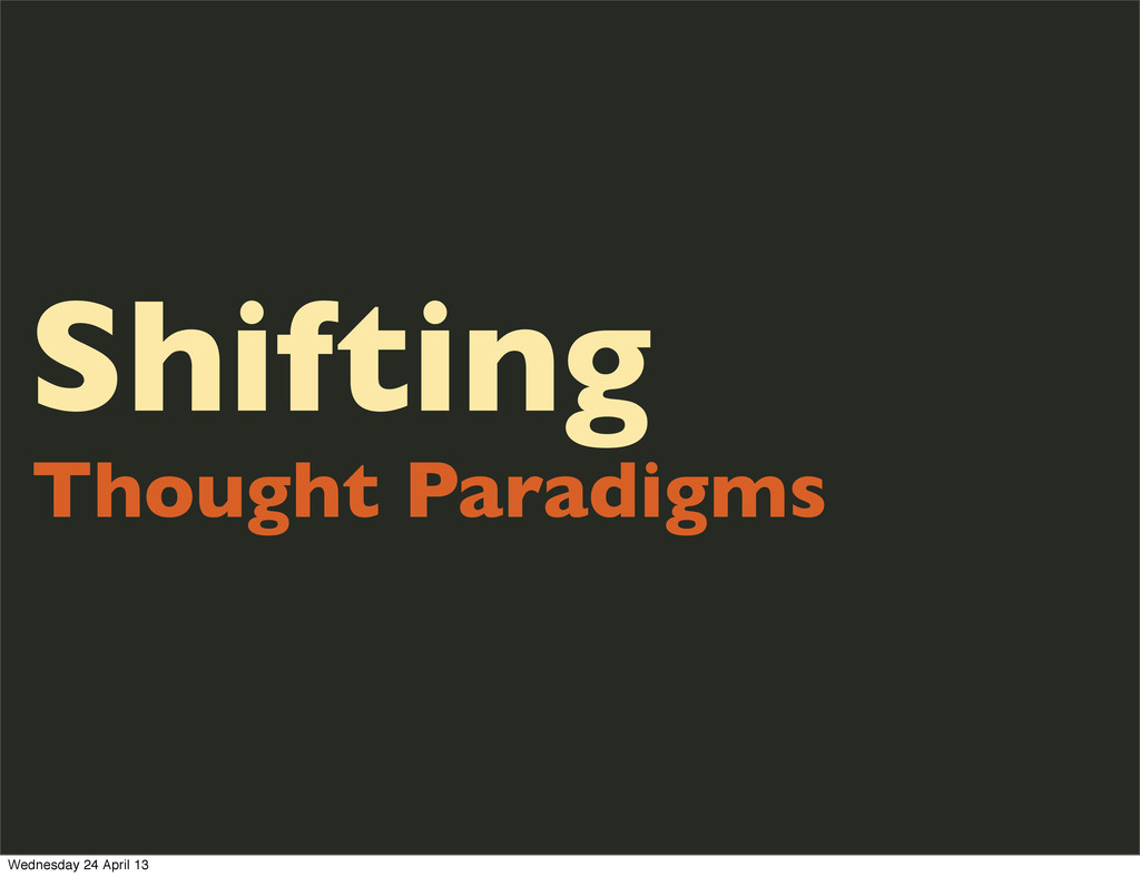 Shifting Thought Paradigms Wednesday 24 April 13