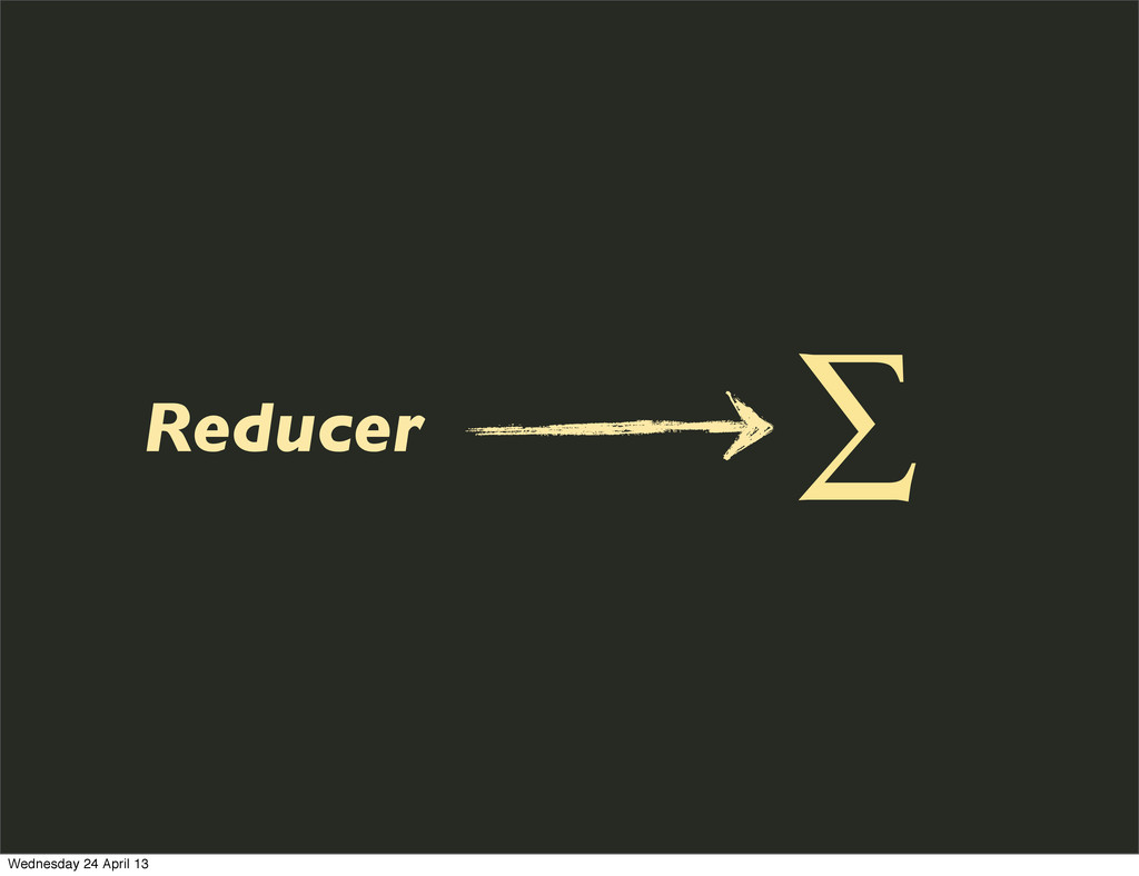 Reducer ∑ Wednesday 24 April 13