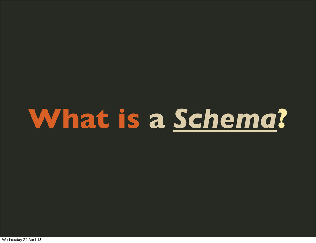 What is a Schema? Wednesday 24 April 13