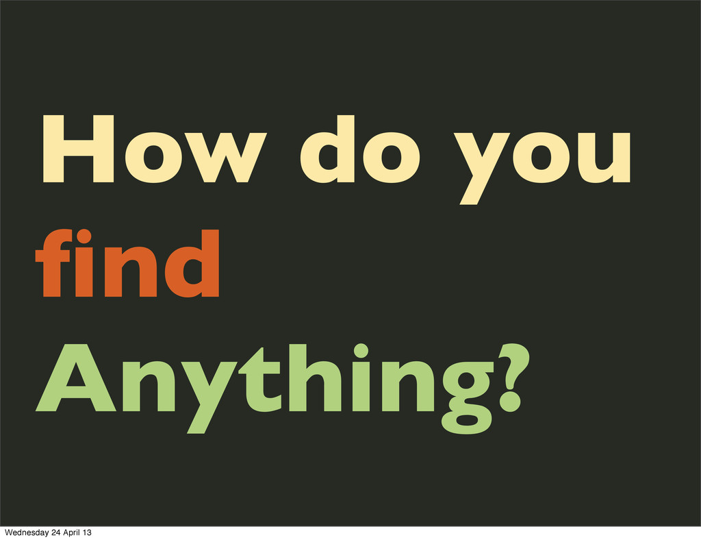 How do you find Anything? Wednesday 24 April 13