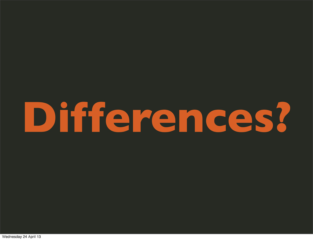 Differences? Wednesday 24 April 13