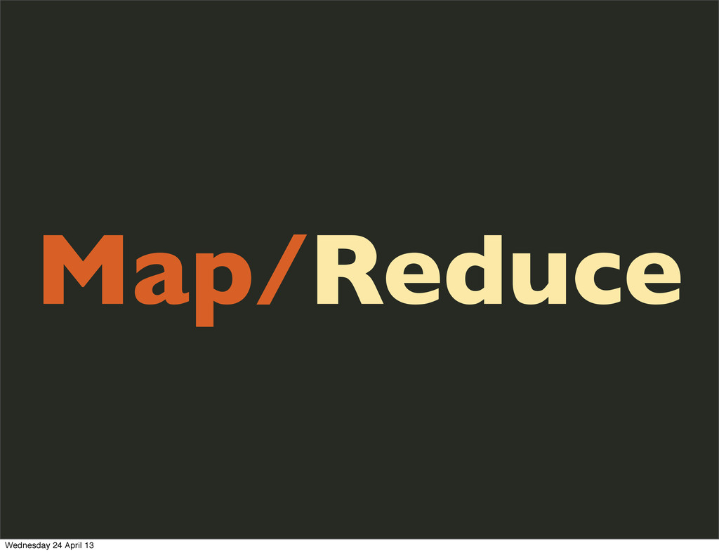 Map/Reduce Wednesday 24 April 13