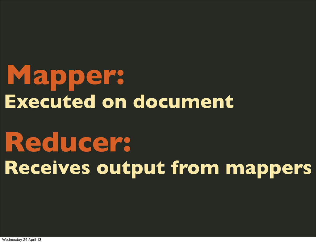 Mapper: Reducer: Receives output from mappers E...