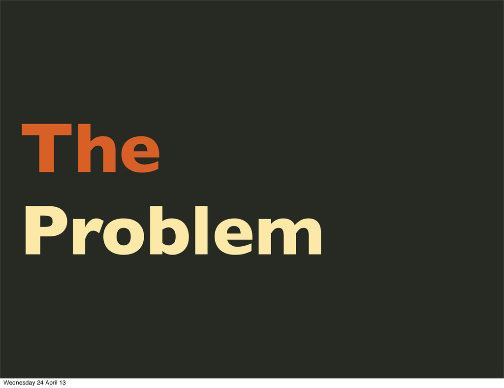The Problem Wednesday 24 April 13