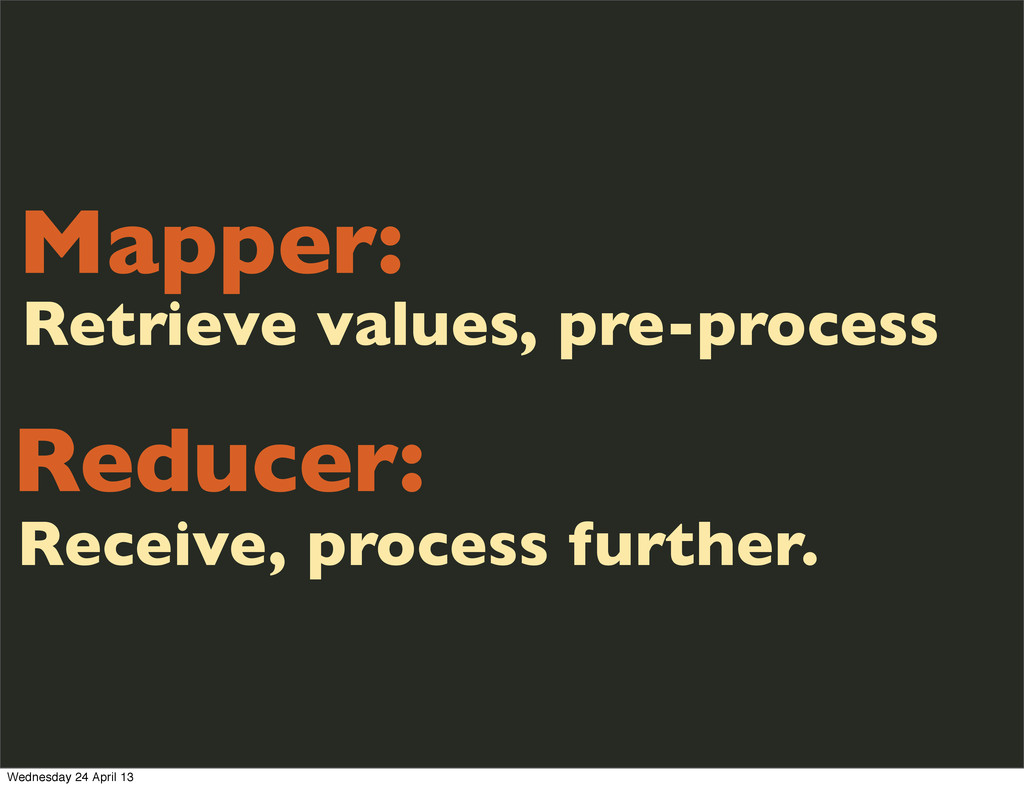 Mapper: Reducer: Receive, process further. Retr...
