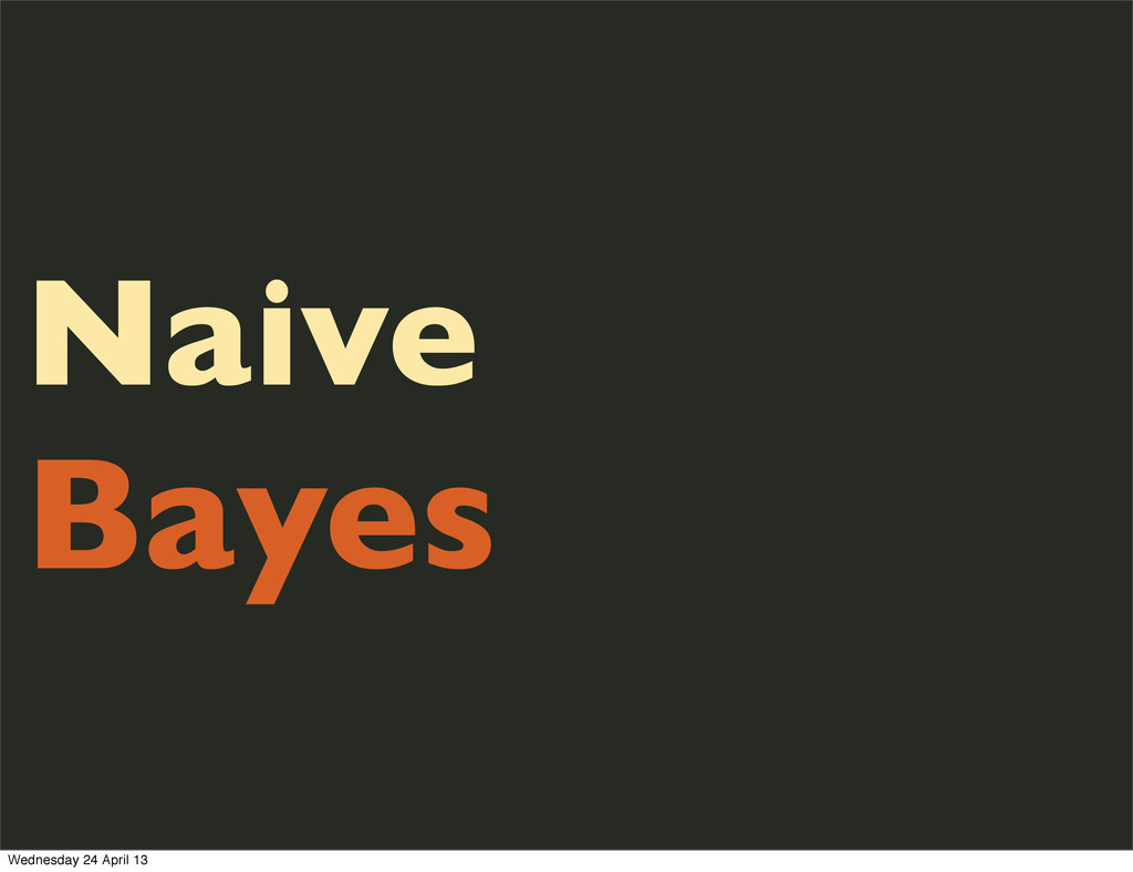 Naive Bayes Wednesday 24 April 13