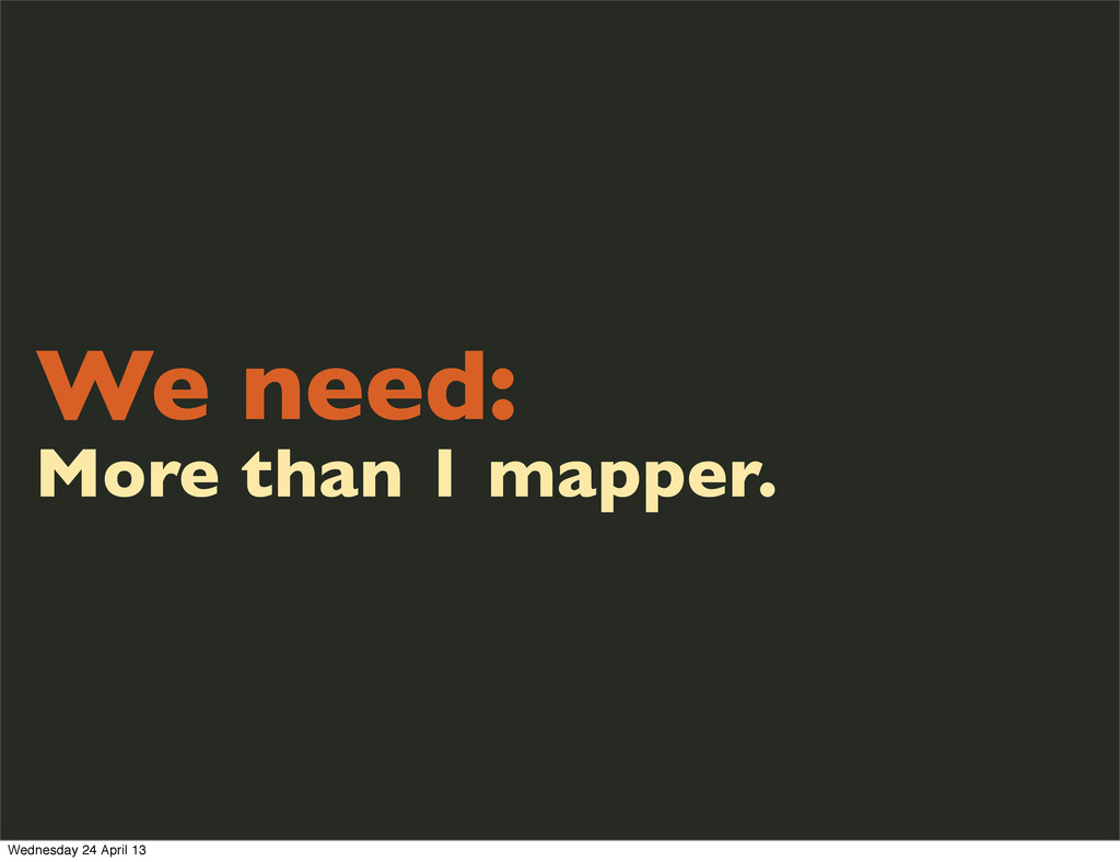 We need: More than 1 mapper. Wednesday 24 April...