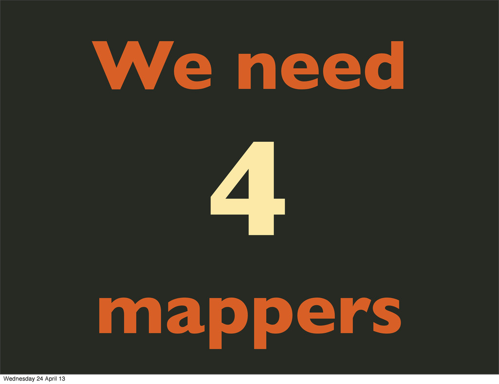 We need 4 mappers Wednesday 24 April 13