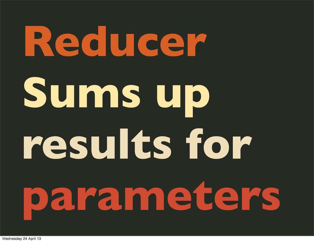 Reducer Sums up results for parameters Wednesda...