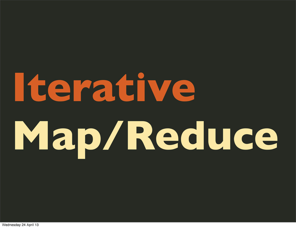 Iterative Map/Reduce Wednesday 24 April 13