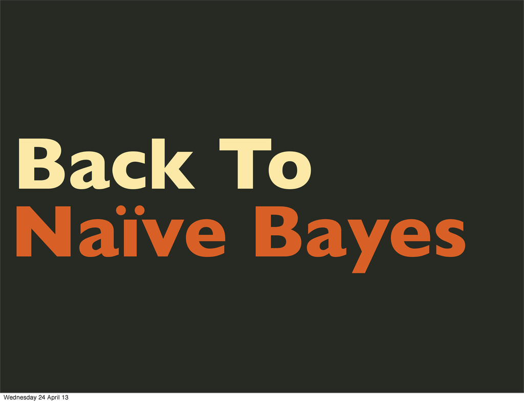 Back To Naïve Bayes Wednesday 24 April 13