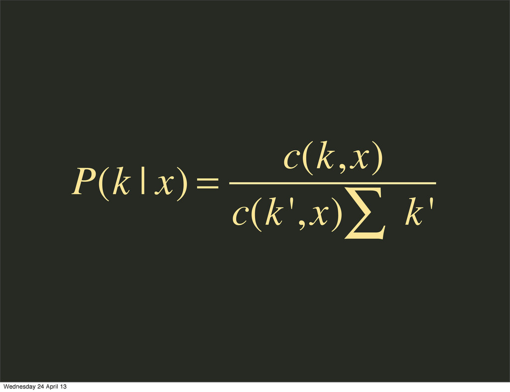 P(k | x) = c(k,x) c(k',x) k' ∑ Wednesday 24 Apr...