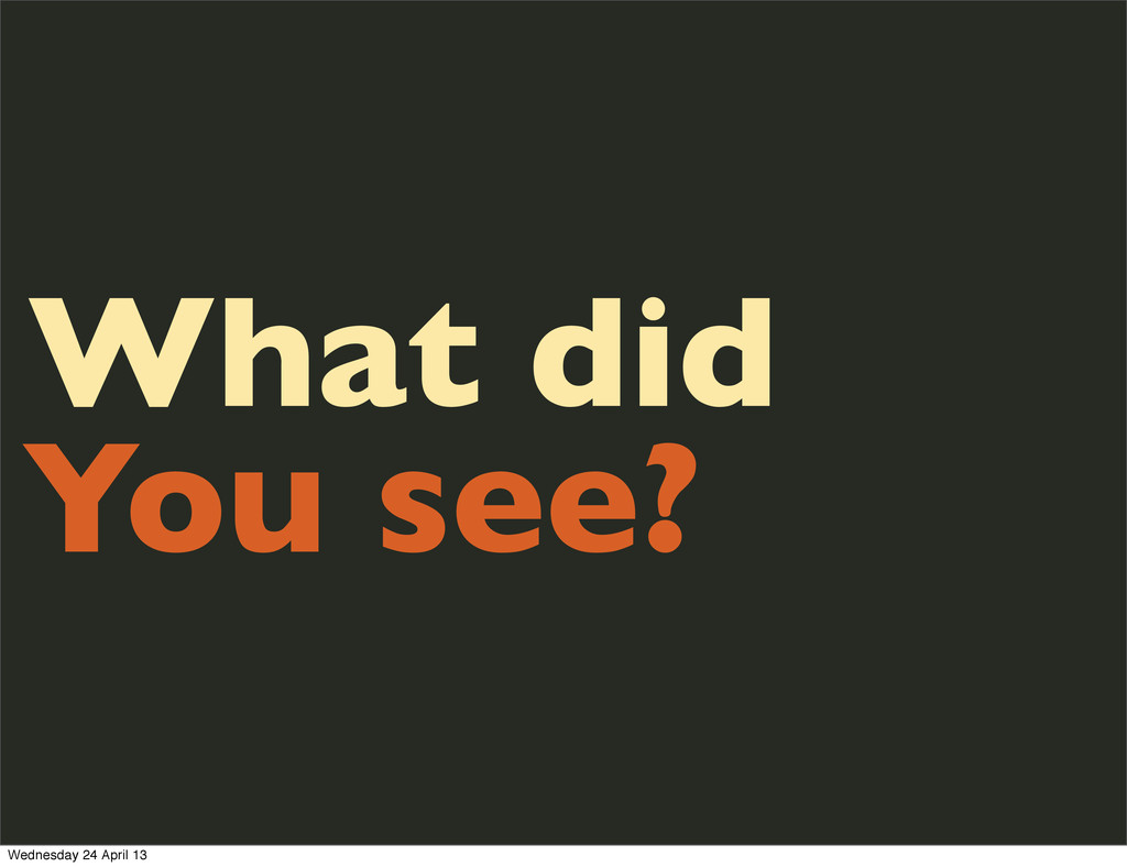 What did You see? Wednesday 24 April 13