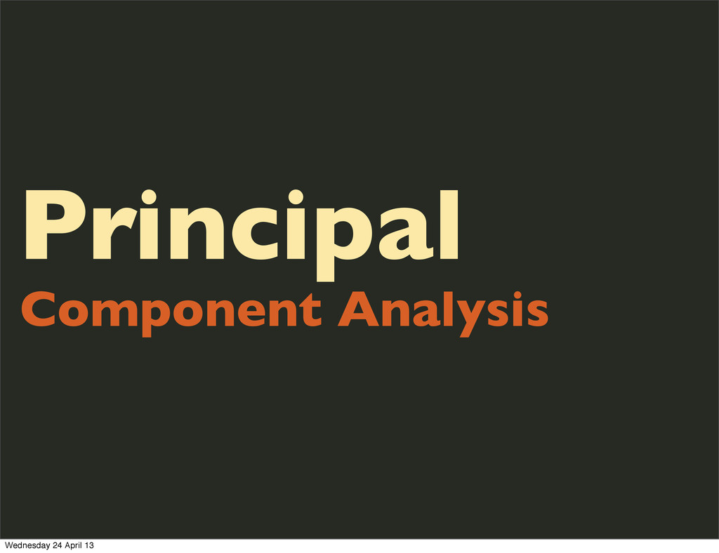 Principal Component Analysis Wednesday 24 April...