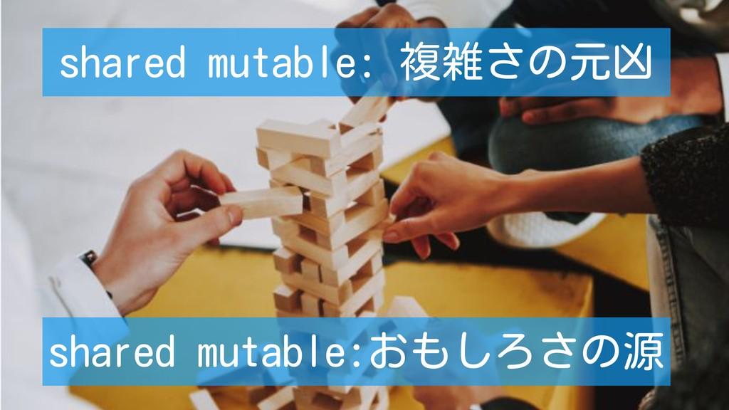 shared mutable: 複雑さの元凶 shared mutable:おもしろさの源