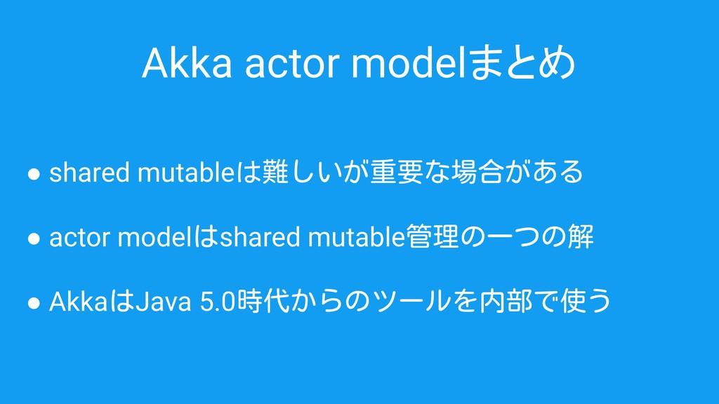 Akka actor modelまとめ ● shared mutableは難しいが重要な場合が...