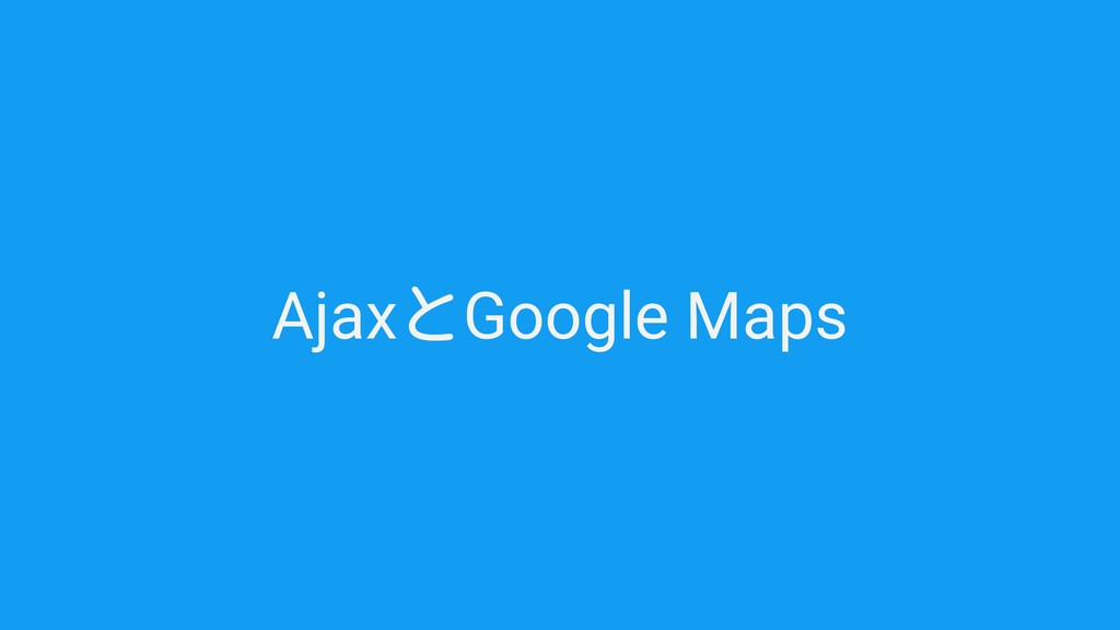 AjaxとGoogle Maps