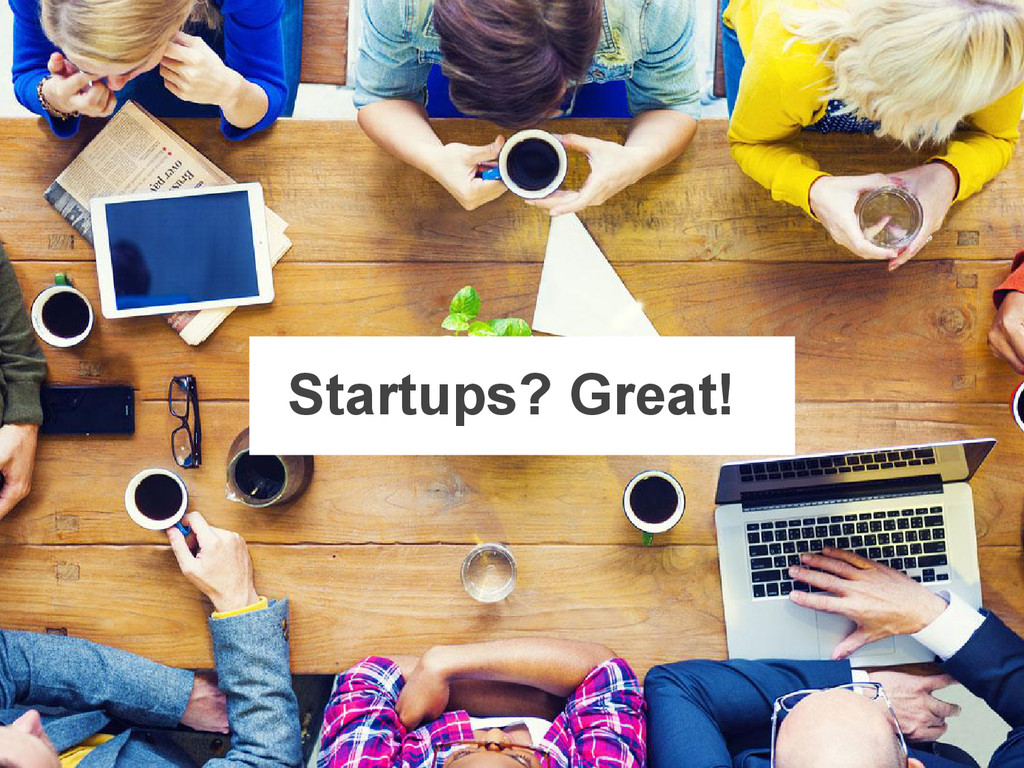 Startups? Great!