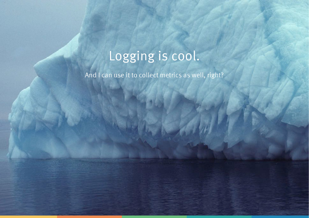 Logging is cool. And I can use it to collect me...