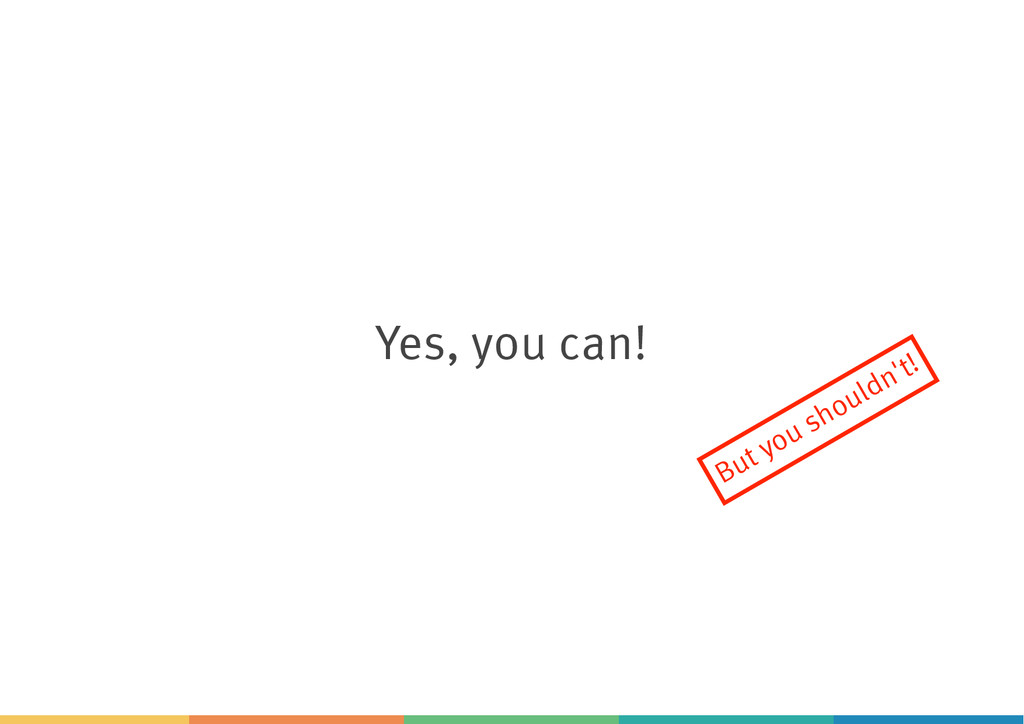 Yes, you can! But you shouldn't!