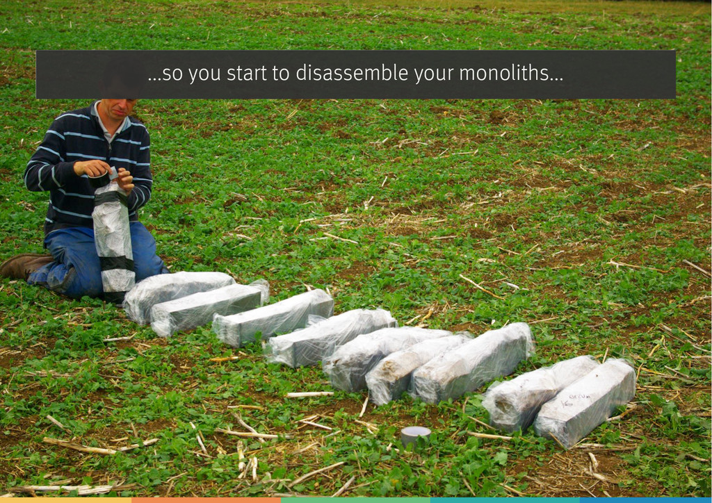 ...so you start to disassemble your monoliths...