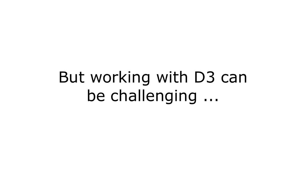 But working with D3 can be challenging ...