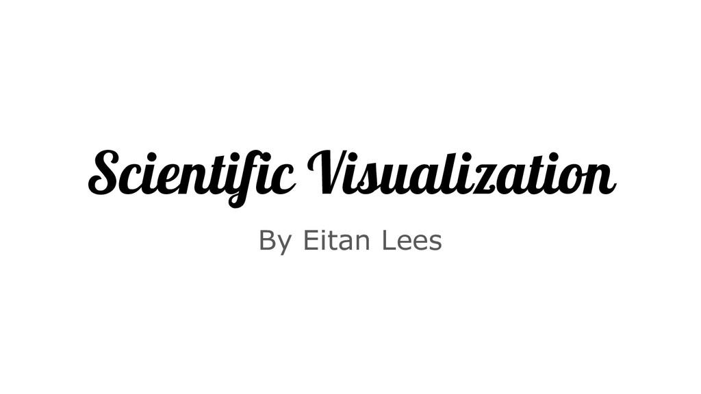 Scientific Visualization By Eitan Lees