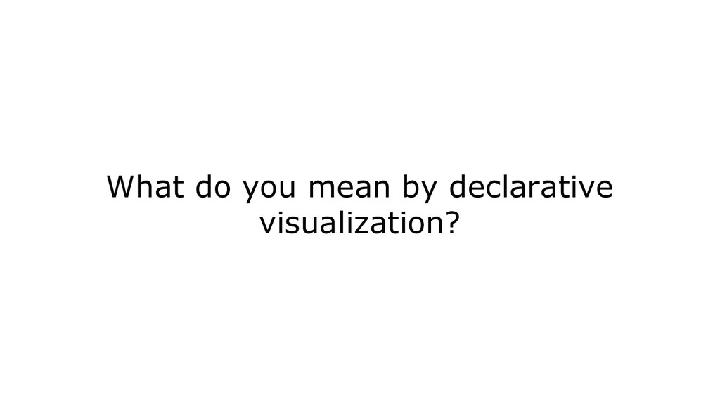 What do you mean by declarative visualization?