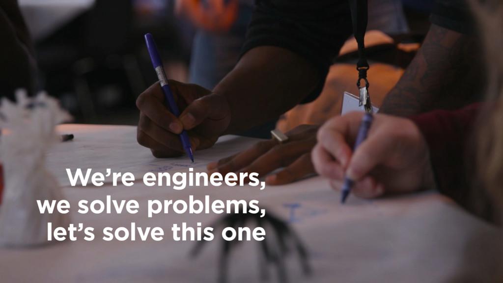 We're engineers, we solve problems, let's sol...