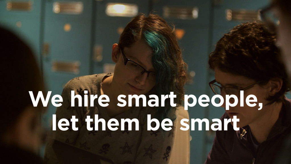 We hire smart people, let them be smart