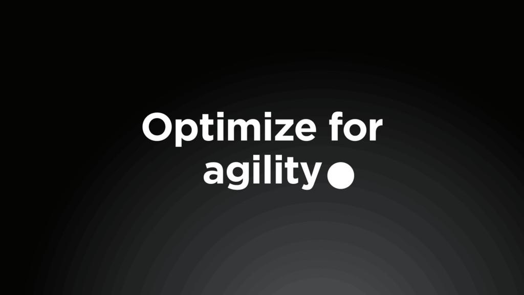 Optimize for agility