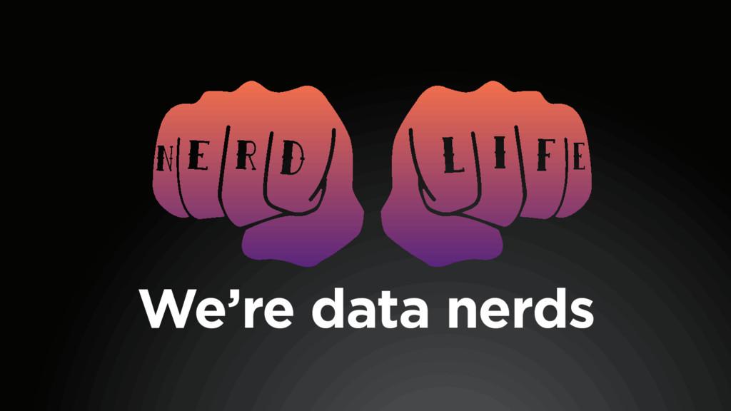 We're data nerds