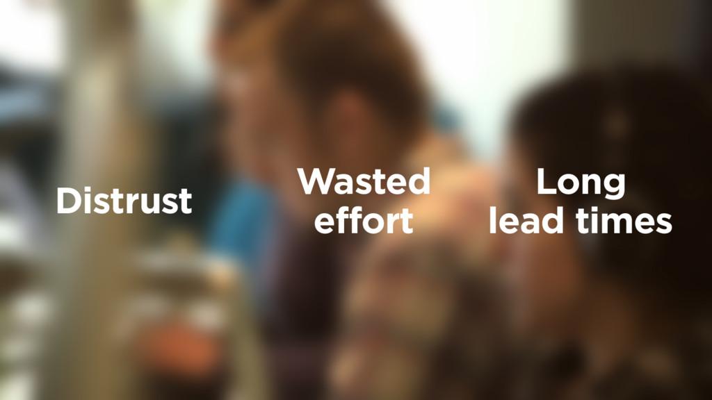Long  lead times Wasted effort Distrust