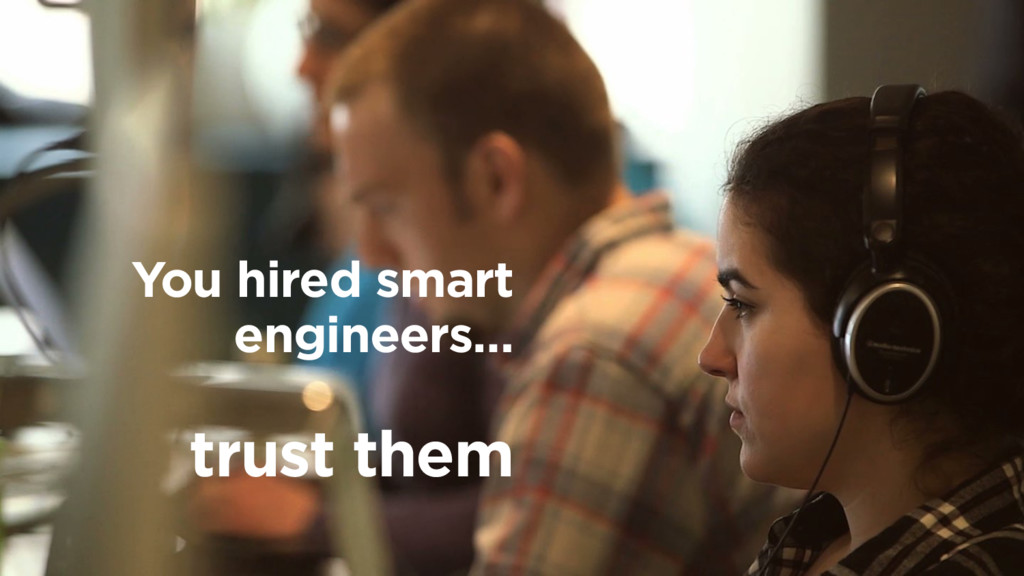 You hired smart engineers… trust them