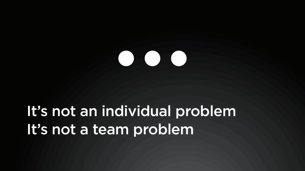 It's not a team problem It's not an individual ...