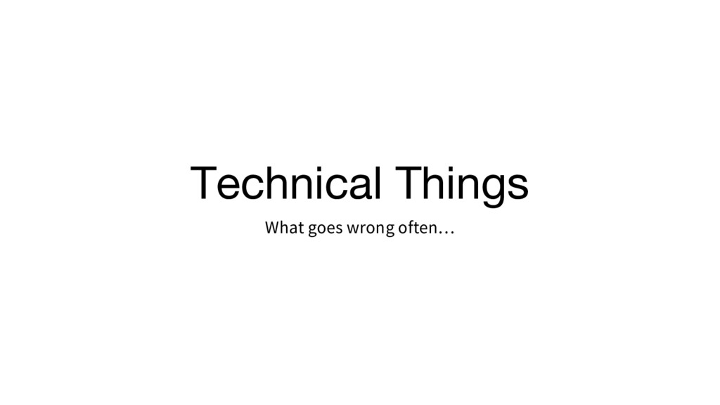 Technical Things What goes wrong often…