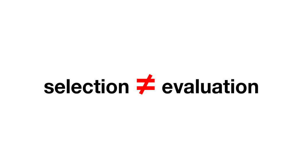 selection ≠ evaluation