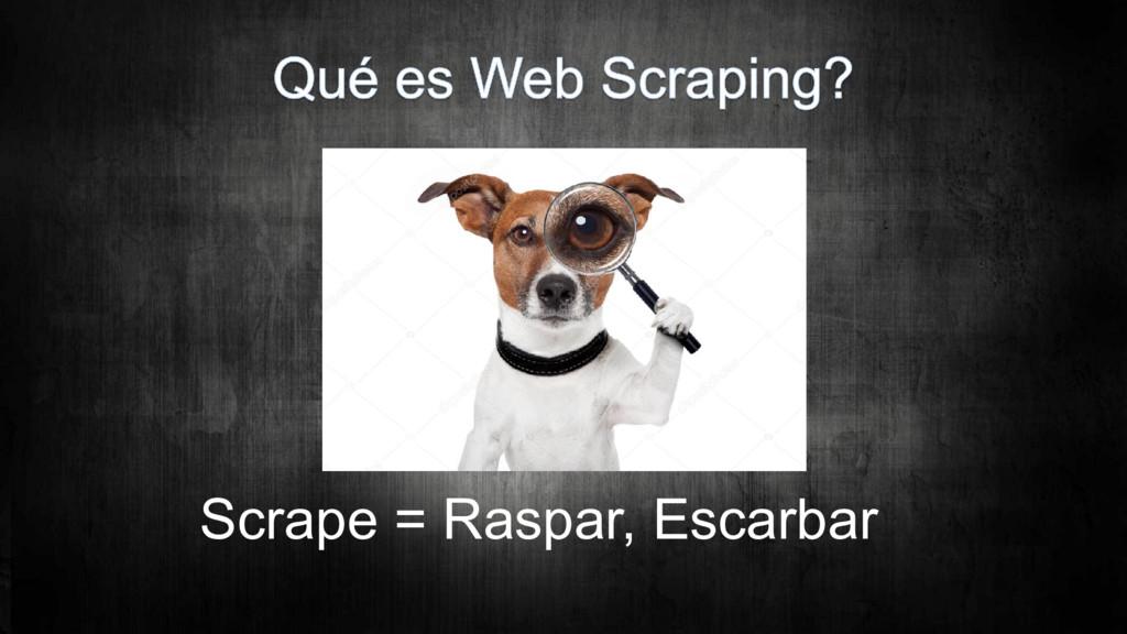Scrape = Raspar, Escarbar