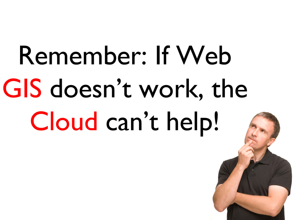 Remember: If Web GIS doesn't work, the Cloud ca...