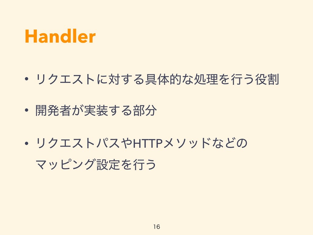 Handler • ϦΫΤετʹର͢Δ۩ମతͳॲཧΛߦ͏ׂ • ։ൃऀ͕࣮͢Δ෦ • Ϧ...