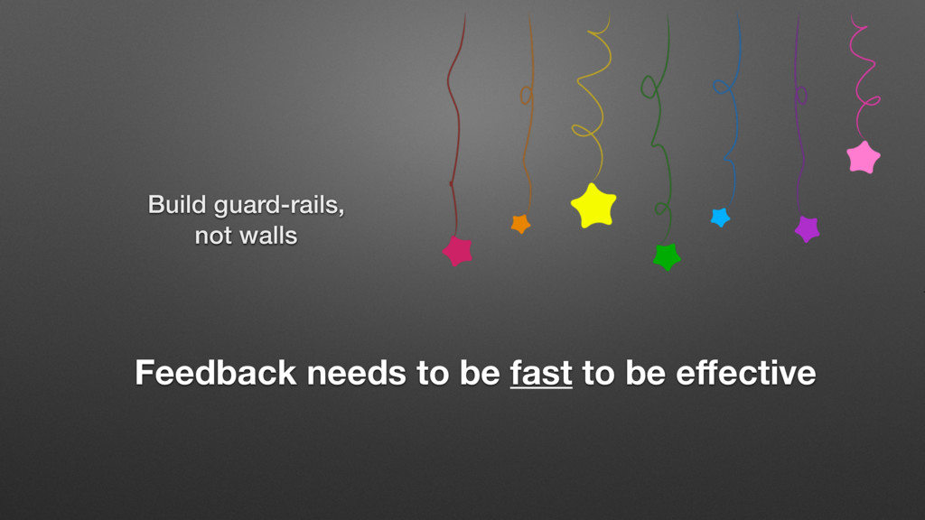 Build guard-rails, not walls Feedback needs to ...