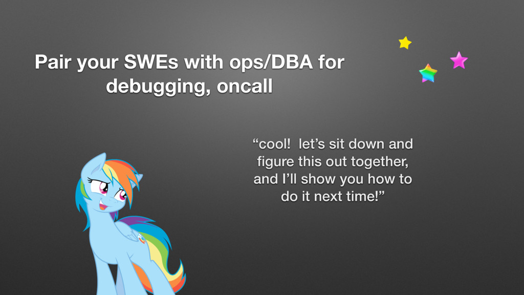 Pair your SWEs with ops/DBA for debugging, onca...